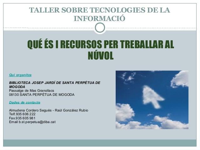 TALLER SOBRE TECNOLOGIES DE LA INFORMACIÓ Qui organitza BIBLIOTECA JOSEP JARDÍ DE SANTA PERPÈTUA DE MOGODA Passatge de Mas...