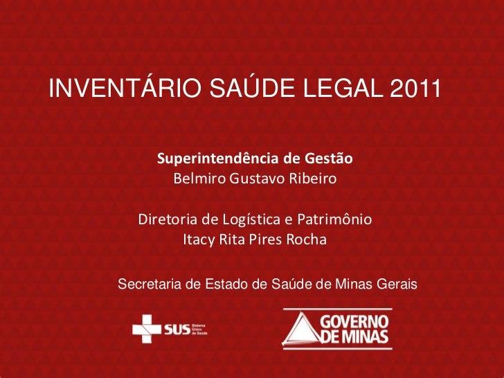 INVENTÁRIO SAÚDE LEGAL 2011         Superintendência de Gestão           Belmiro Gustavo Ribeiro      Diretoria de Logísti...