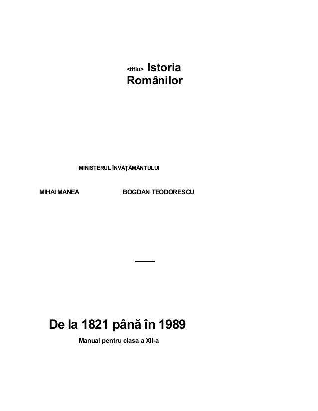 <titlu> Istoria Românilor MINISTERULÎNVĂŢĂMÂNTULUI MIHAIMANEA BOGDANTEODORESCU Dela1821până în1989 Manualpe...
