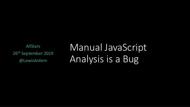 Manual JavaScript Analysis is a Bug AllStars 26th September 2019 @LewisArdern