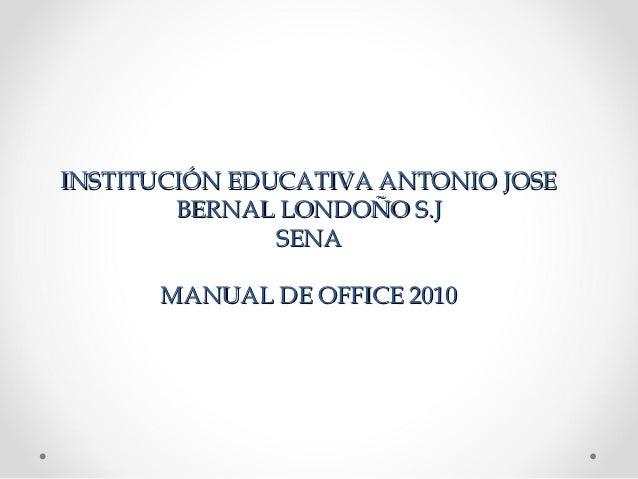 INSTITUCIÓN EDUCATIVA ANTONIO JOSE        BERNAL LONDOÑO S.J               SENA      MANUAL DE OFFICE 2010