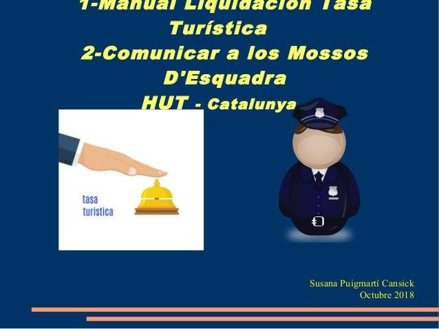 1-Manual Liquidación Tasa Turística 2-Comunicar a los Mossos D'Esquadra HUT - Catalunya - Susana Puigmartí Cansick Octubre...