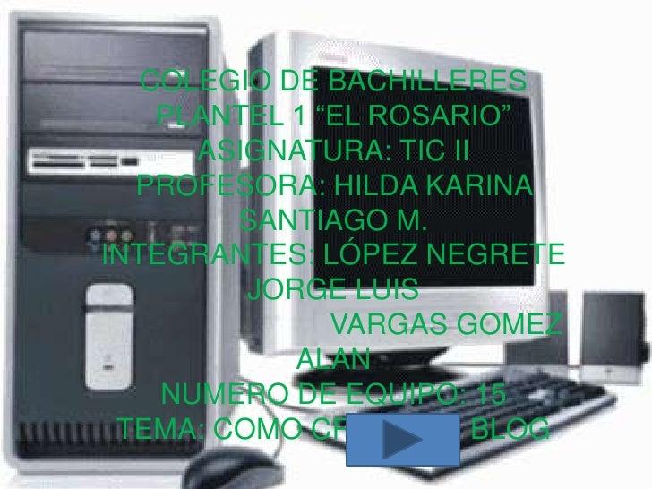 "COLEGIO DE BACHILLERES    PLANTEL 1 ""EL ROSARIO""      ASIGNATURA: TIC II  PROFESORA: HILDA KARINA        SANTIAGO M.INTEGR..."