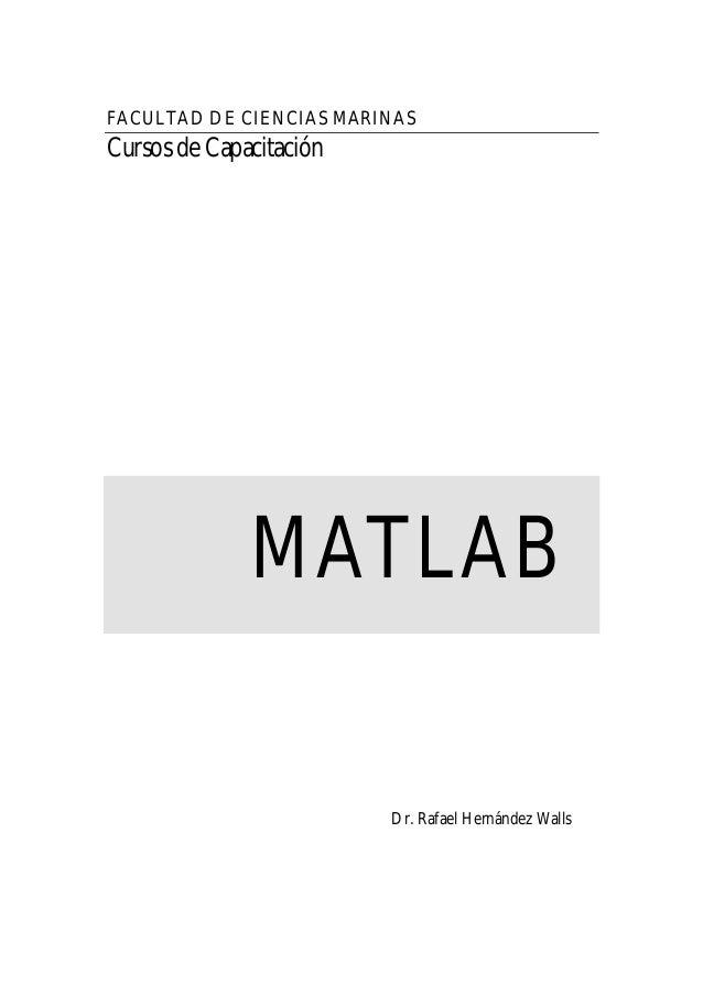 FACULTAD DE CIENCIAS MARINAS Cursos de Capacitación MATLAB Dr. Rafael Hernández Walls
