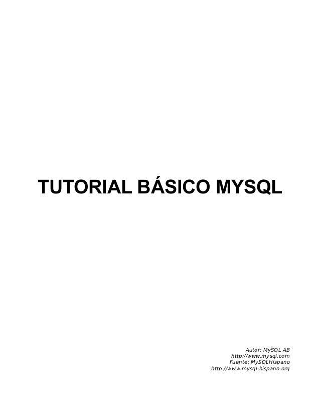 TUTORIAL BÁSICO MYSQL Autor: MySQL AB http://www.mysql.com Fuente: MySQLHispano http://www.mysql-hispano.org
