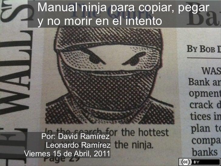 Manual ninja para copiar, pegar  y no morir en el intento Por: David Ramírez Leonardo Ramírez Viernes 15 de Abril, 2011