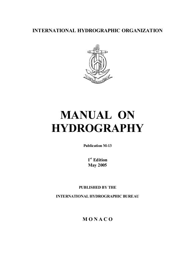 INTERNATIONAL HYDROGRAPHIC ORGANIZATION MANUAL ON HYDROGRAPHY Publication M-13 1st Edition May 2005 PUBLISHED BY THE INTER...