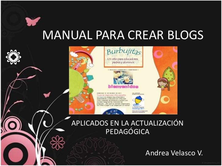 MANUAL PARA CREAR BLOGS <br />APLICADOS EN LA ACTUALIZACIÓNPEDAGÓGICA<br />Andrea Velasco V. <br />