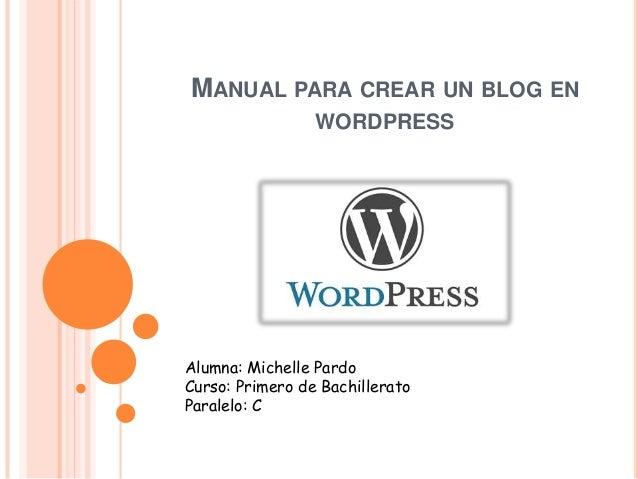 MANUAL PARA CREAR UN BLOG EN WORDPRESS Alumna: Michelle Pardo Curso: Primero de Bachillerato Paralelo: C