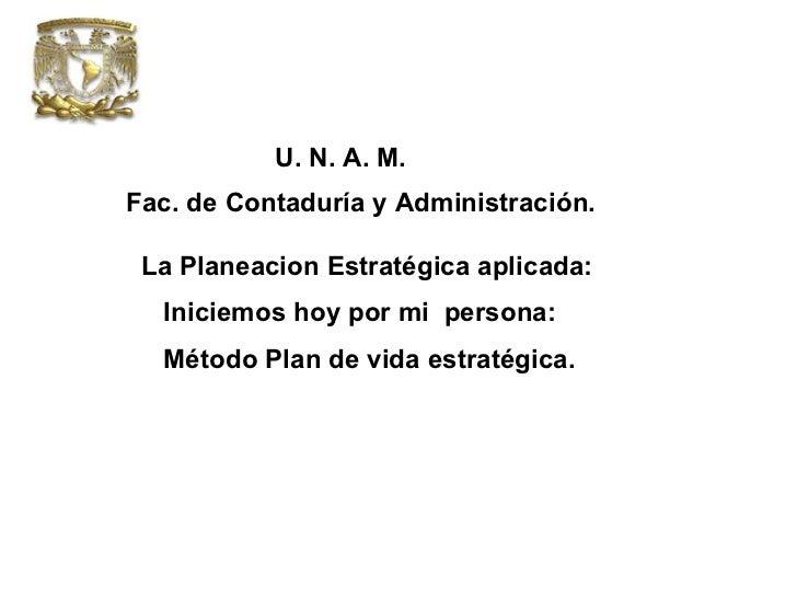 U. N. A. M. Fac. de Contaduría y Administración.  La Planeacion Estratégica aplicada: Iniciemos hoy por mi  persona: Métod...