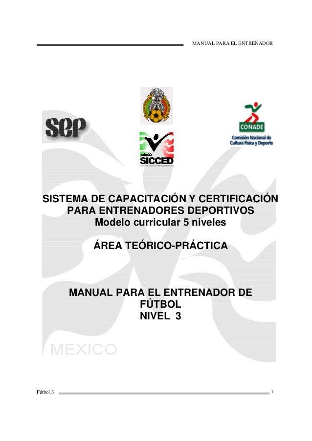 MANUAL PARA EL ENTRENADOR Fútbol 3 1 SISTEMA DE CAPACITACIÓN Y CERTIFICACIÓN PARA ENTRENADORES DEPORTIVOS Modelo curricula...