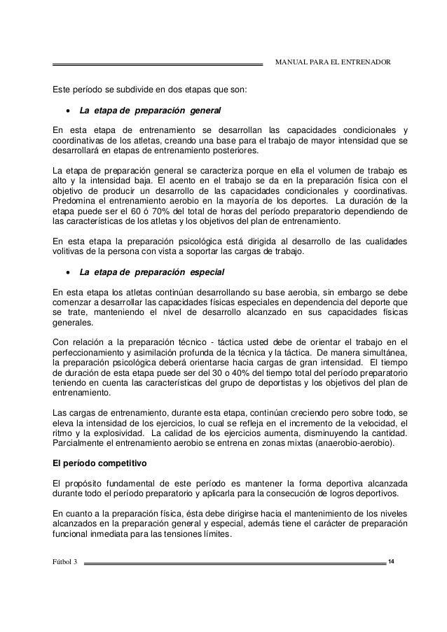 MANUAL PARA EL ENTRENADOR Fútbol 3 14 Este período se subdivide en dos etapas que son: • La etapa de preparación general E...