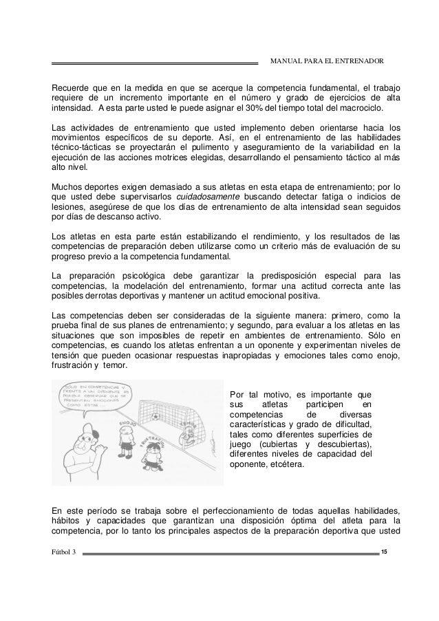 MANUAL PARA EL ENTRENADOR Fútbol 3 15 Recuerde que en la medida en que se acerque la competencia fundamental, el trabajo r...