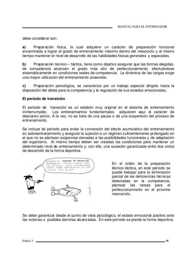 MANUAL PARA EL ENTRENADOR Fútbol 3 16 debe considerar son: a) Preparación física, la cual adquiere un carácter de preparac...