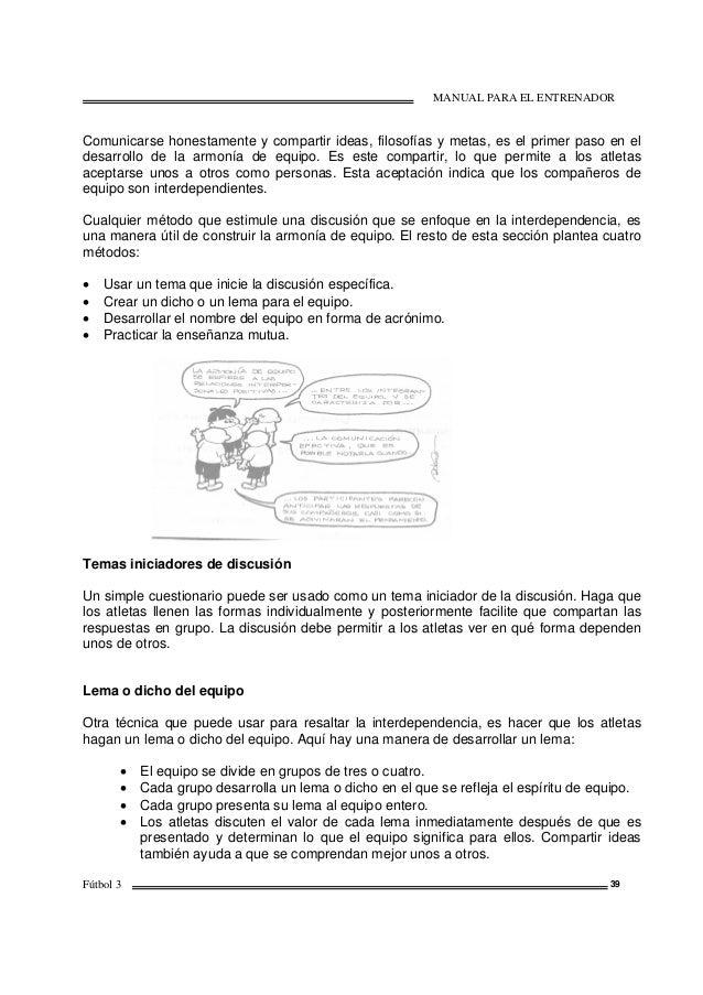 MANUAL PARA EL ENTRENADOR Fútbol 3 39 Comunicarse honestamente y compartir ideas, filosofías y metas, es el primer paso en...