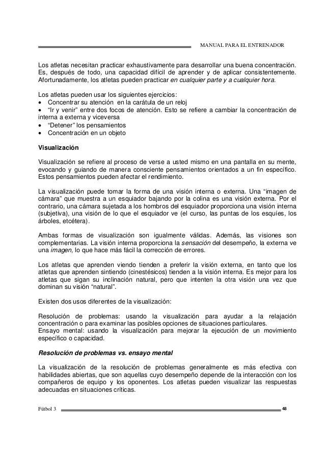 MANUAL PARA EL ENTRENADOR Fútbol 3 48 Los atletas necesitan practicar exhaustivamente para desarrollar una buena concentra...