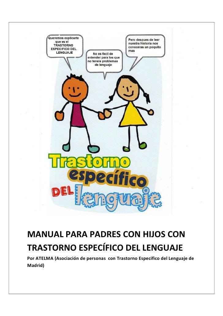 MANUAL PARA PADRES CON HIJOS CONTRASTORNO ESPECÍFICO DEL LENGUAJEPor ATELMA (Asociación de personas con Trastorno Especifi...