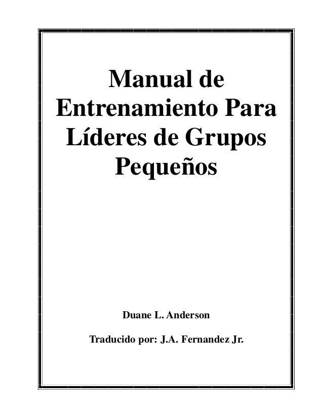 Manual de Entrenamiento Para Líderes de Grupos Pequeños Duane L. Anderson Traducido por: J.A. Fernandez Jr.