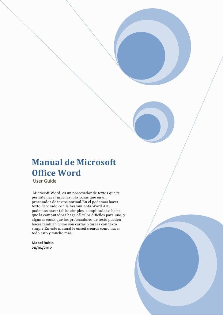 Manual de MicrosoftOffice WordUser Guide Microsoft Word, es un procesador de textos que tepermite hacer muchas más cosas q...