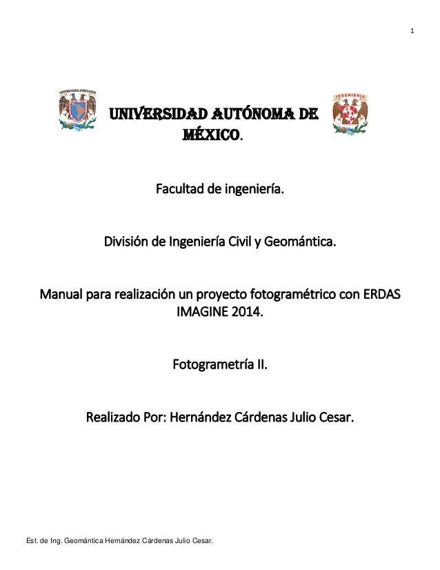 1 Est. de Ing. Geomántica Hernández Cárdenas Julio Cesar. Universidad Autónoma de México. Facultad de ingeniería. División...