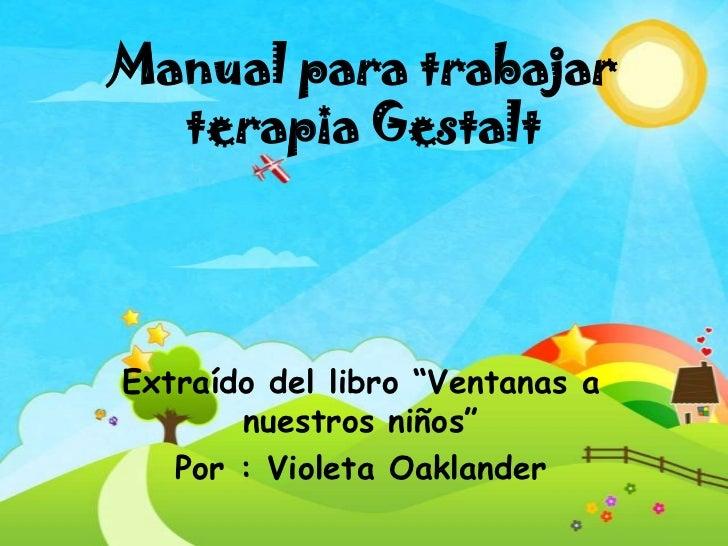 """Manual para trabajar  terapia GestaltExtraído del libro """"Ventanas a       nuestros niños""""   Por : Violeta Oaklander"""
