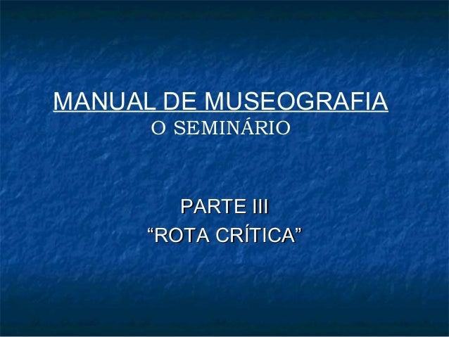 """MANUAL DE MUSEOGRAFIA O SEMINÁRIO PARTE IIIPARTE III """"""""ROTA CRÍTICA""""ROTA CRÍTICA"""""""