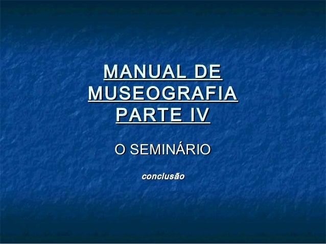 MANUAL DEMANUAL DE MUSEOGRAFIAMUSEOGRAFIA PARTE IVPARTE IV O SEMINÁRIOO SEMINÁRIO conclusãoconclusão