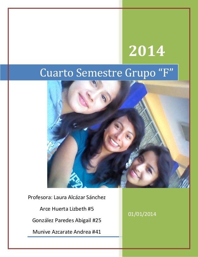 """2014 Cuarto Semestre Grupo """"F""""  Profesora: Laura Alcázar Sánchez Arce Huerta Lizbeth #5 González Paredes Abigail #25 Muniv..."""