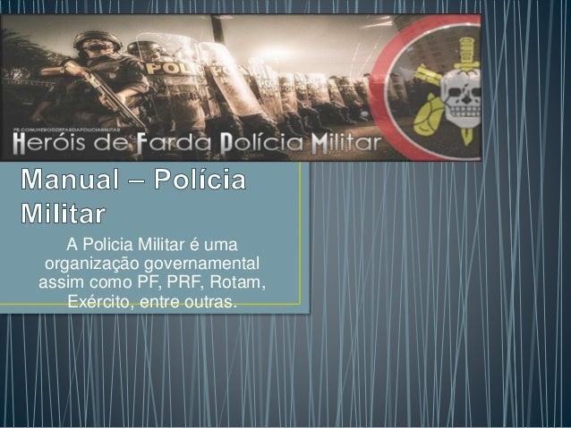 A Policia Militar é uma organização governamental assim como PF, PRF, Rotam, Exército, entre outras.