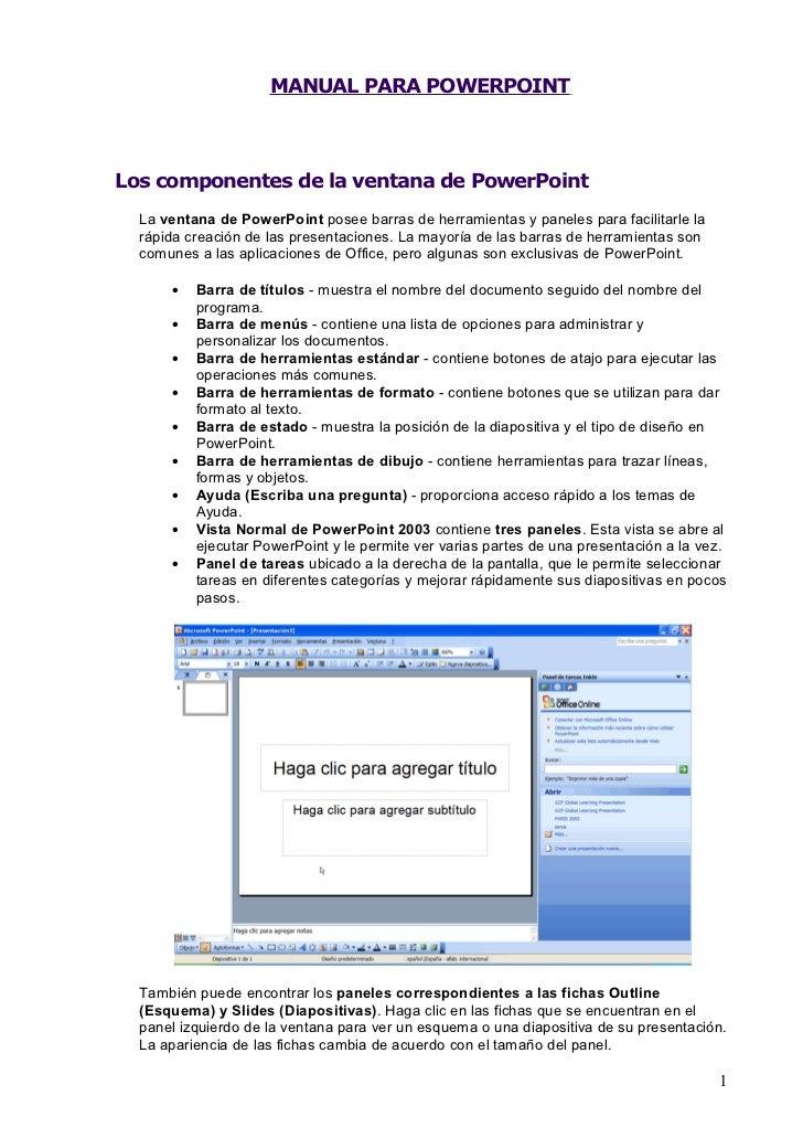 MANUAL PARA POWERPOINTLos componentes de la ventana de PowerPoint  La ventana de PowerPoint posee barras de herramientas y...