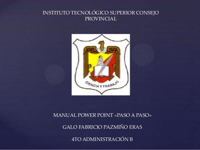 INSTITUTO TECNOLÓGICO SUPERIOR CONSEJOPROVINCIALMANUAL POWER POINT «PASO A PASO»GALO FABRICIO PAZMIÑO ERAS4TO ADMINISTRACI...