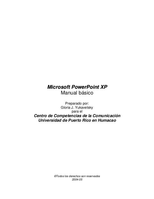 MMiiccrroossoofftt PPoowweerrPPooiinntt XXPP Manual básico Preparado por: Gloria J. Yukavetsky para el Centro de Competenc...