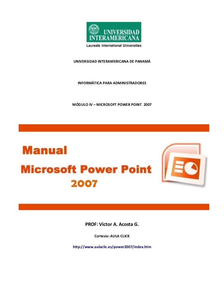 UNIVERSIDAD INTERAMERICANA DE PANAMÁ  INFORMÁTICA PARA ADMINISTRADORESMÓDULO IV – MICROSOFT POWER POINT 20072007      PROF...