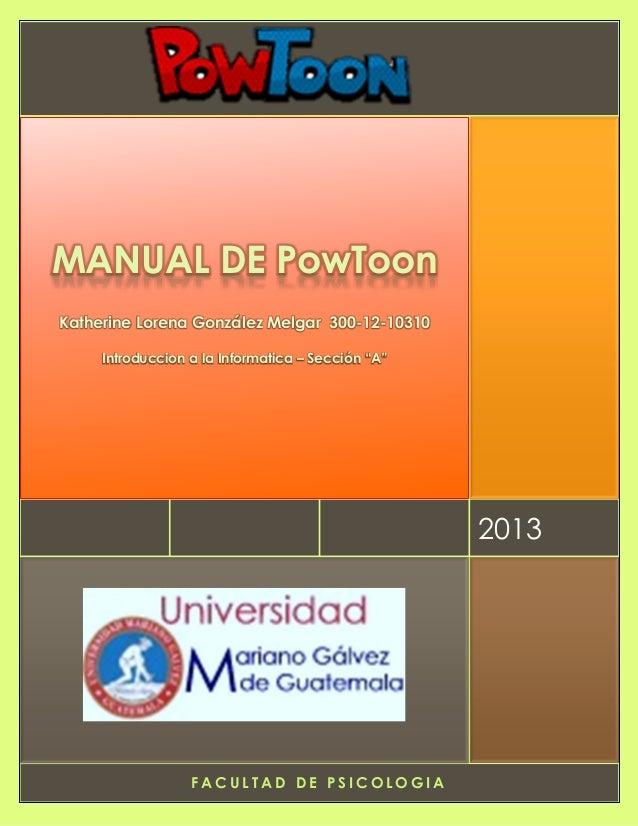 F A C U L T A D D E P S I C O L O G I A 2013 MANUAL DE PowToon Katherine Lorena González Melgar 300-12-10310 Introduccion ...