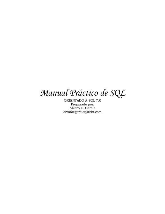 Manual Práctico de SQL ORIENTADO A SQL 7.0 Preparado por: Alvaro E. García alvaroegarcia@ubbi.com