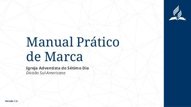 Manual Prático de Marca Igreja Adventista do Sétimo Dia Divisão Sul-Americana Versão 1.2