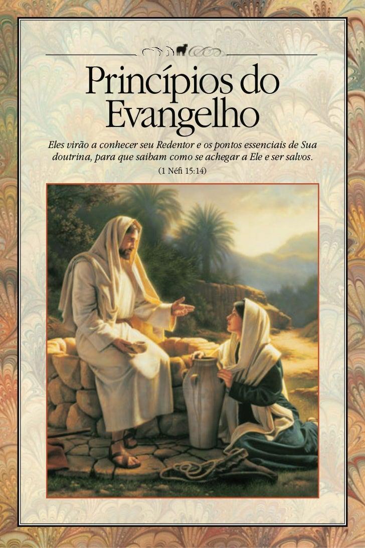 Princípios do         EvangelhoEles virão a conhecer seu Redentor e os pontos essenciais de Sua doutrina, para que saibam ...