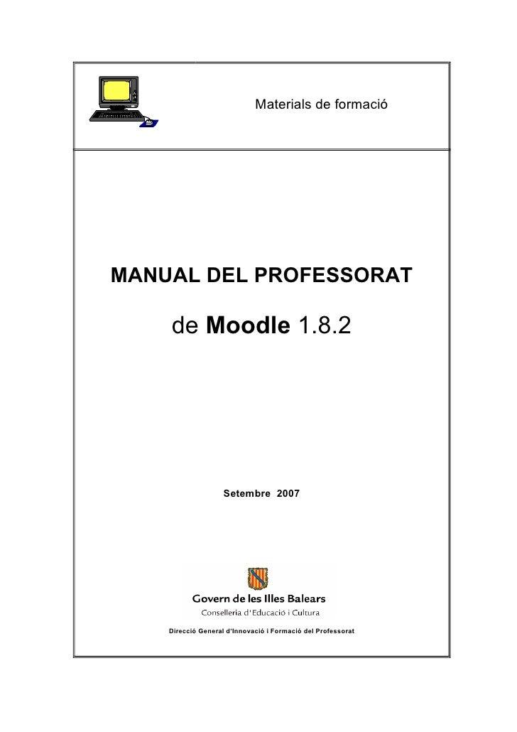 Materials de formacióMANUAL DEL PROFESSORAT    de Moodle 1.8.2                    Setembre 2007    Direcció General d'Inno...