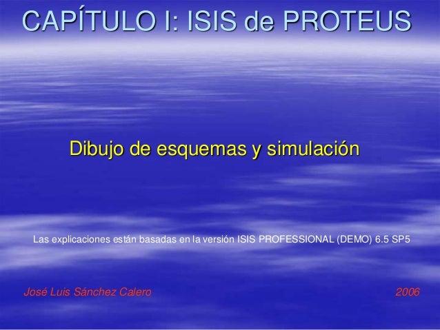 CAPÍTULO I: ISIS de PROTEUS Dibujo de esquemas y simulación José Luis Sánchez Calero 2006 Las explicaciones están basadas ...
