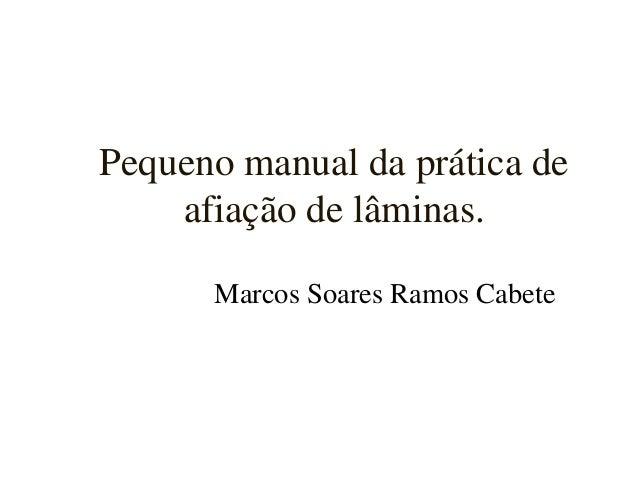 Pequeno manual da prática de    afiação de lâminas.      Marcos Soares Ramos Cabete