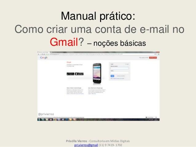 Manual prático: Como criar uma conta de e-mail no Gmail? – noções básicas Priscilla Vierros - Consultoria em Mídias Digita...