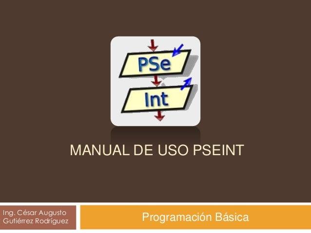 TUTORI AL MANUAL DE USO PSEINT Ing. César Augusto Gutiérrez Rodríguez Programación Básica