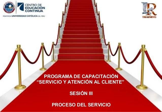"""PROGRAMA DE CAPACITACIÓN """"SERVICIO Y ATENCIÓN AL CLIENTE"""" SESIÓN III PROCESO DEL SERVICIO"""