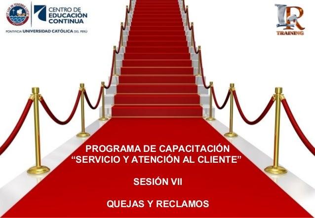 """PROGRAMA DE CAPACITACIÓN """"SERVICIO Y ATENCIÓN AL CLIENTE"""" SESIÓN VII QUEJAS Y RECLAMOS"""
