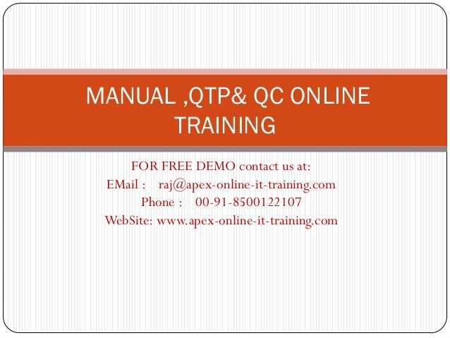 MANUAL ,QTP& QC ONLINE      TRAINING    FOR FREE DEMO contact us at: EMail : raj@apex-online-it-training.com       Phone :...