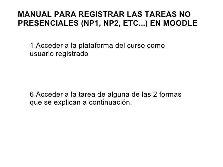 MANUAL PARA REGISTRAR LAS TAREAS NO PRESENCIALES (NP1, NP2, ETC...) EN MOODLE <ul><li>Acceder a la plataforma del curso co...