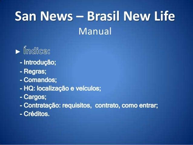 San News – Brasil New Life Manual ► - Introdução; - Regras; - Comandos; - HQ: localização e veículos; - Cargos; - Contrata...