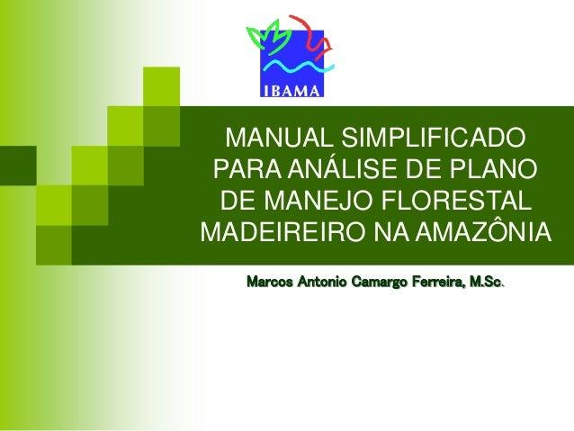 MANUAL SIMPLIFICADO PARA ANÁLISE DE PLANO DE MANEJO FLORESTAL MADEIREIRO NA AMAZÔNIA Marcos Antonio Camargo Ferreira, M.Sc.