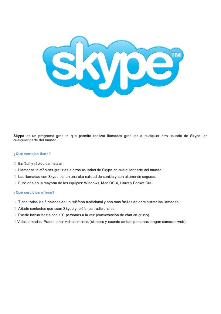 Skype es un programa gratuito que permite realizar llamadas gratuitas a cualquier otro usuario de Skype, encualquier parte...