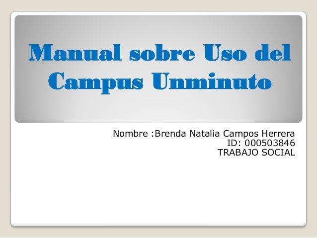 Manual sobre Uso del Campus Unminuto Nombre :Brenda Natalia Campos Herrera ID: 000503846 TRABAJO SOCIAL